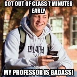 College Freshman - Got out of class 7 minutes early my professor is badass!