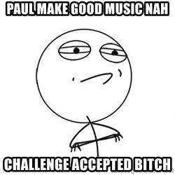 Challenge Accepted - paul make good music nah Challenge Accepted bitch
