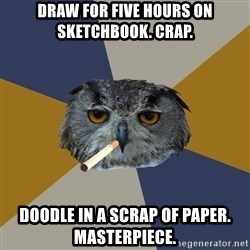 Art Student Owl - Draw for five hours on sketchbook. Crap. doodle in a scrap of paper. Masterpiece.