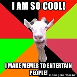 Goats - I am so cool! I make memes to entertain people!