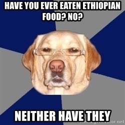 Racist Dog - Have you ever eaten Ethiopian food? No? Neither have they