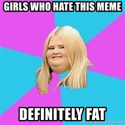 Fat Girl - girls who hate this meme definitely fat
