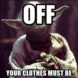 Advice Yoda - off your clothes must be