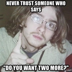 "Pointing finger guy - NEVER TRUST SOMEONE WHO SAYS ""dO YOU WANT TWO MORE?"""