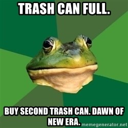 Foul Bachelor Frog - trash can full. buy second trash can. dawn of new era.
