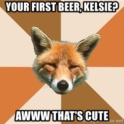 Condescending Fox - your first beer, kelsie? awww that's cute
