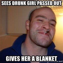 Good Guy Greg - sees drunk girl passed out gives her a blanket