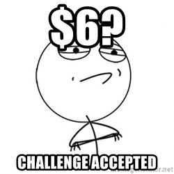Challenge Accepted - $6? ChALLENGE ACCEPTED