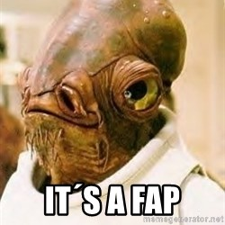 Admiral Ackbar -  it´s a fap