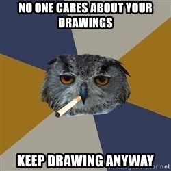 Art Student Owl - No one cares about your drawings Keep drawing Anyway