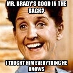 Smartass Alice - mr. brady's good in the sack? i taught him everything he knows