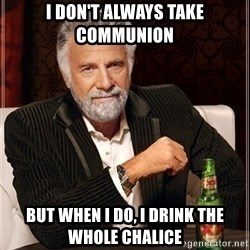 Dos Equis Guy gives advice - I don't always take communion but when i do, i drink the whole chalice