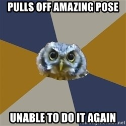 Art Newbie Owl - PullS off amazing pose UNABLE TO DO IT AGAIN