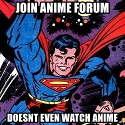 Badass Superman - join anime forum doesnt even watch anime