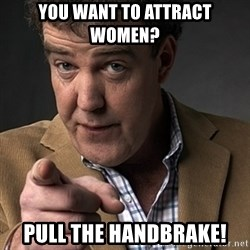 Jeremy Clarkson - You want to attract women? Pull the handbrake!