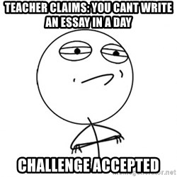 Challenge Accepted - teacher claims: you cant write an essay in a day challenge accepted
