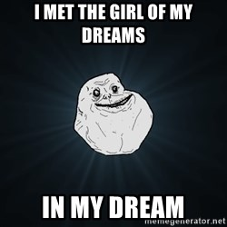 Forever Alone - I met the girl of my dreams in my dreAm