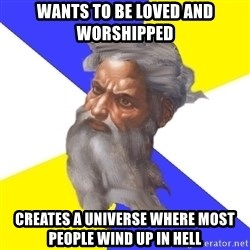 God - Wants to be loved and worshipped creates a universe where most people wind up in heLl
