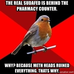 Retail Robin - the real sudafed is behind the pharmacy counter. why? because meth heads ruined everything. thats why.
