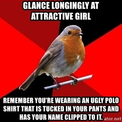 Retail Robin - glance longingly at attractive girl remember you're wearing an ugly polo shirt that is tucked in your pants and has your name clipped to it.