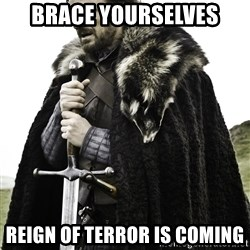 Ned Stark - BRACE YOURSELVES REIGN OF TERROR IS COMING