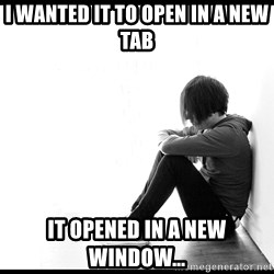 First World Problems - I wanted it to open in a new tab it opened in a new window...