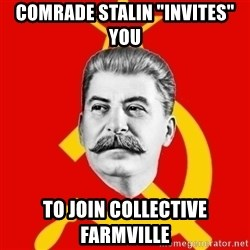 "Stalin Says - Comrade Stalin ""Invites"" you To join Collective farmville"