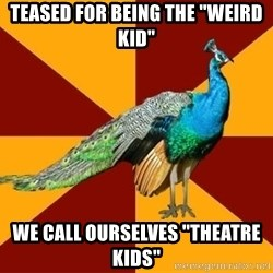 "Thespian Peacock - teased for being the ""weird kid"" we call ourselves ""theatre kids"""