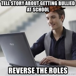 SCUMBAG TKer V.2.0 - TELL STORY ABOUT GETTING BULLIED AT SCHOOL REVERSE THE ROLES