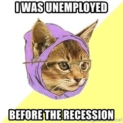 Hipster Kitty - I was unemployed before the recession
