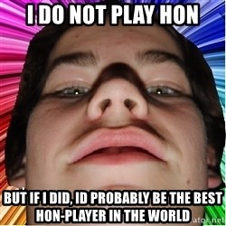 Nordlingsyndrome - i do not play hon but if i did, id probably be the best hon-player in the world