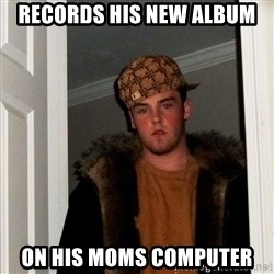 Scumbag Steve - records his new album on his moms computer