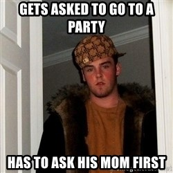 Scumbag Steve - gets asked to go to a party has to ask his mom first