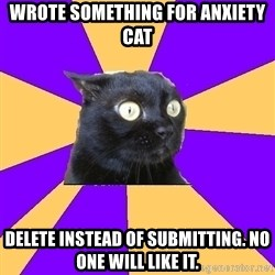 Anxiety Cat - wrote something for anxiety cat Delete instead of submitting. No one will like it.