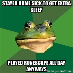 Foul Bachelor Frog - stayed home sick to get extra sleep played runescape all day anyways