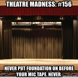 Theatre Madness - Theatre madness: #156 Never put foundation on before your mic tape. never.