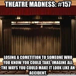Theatre Madness - Theatre madness: #157 Losing a cometition to someone who you know you could take. Imagine all the ways you could make it look like an accident.
