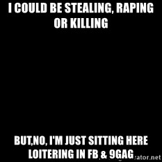 Blackscreen - I could be stealing, raping or killing but,no, i'm just sitting here loitering in fb & 9gag