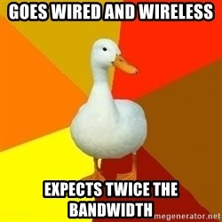 Technologically Impaired Duck - goes wired and wireless expects twice the bandwidth