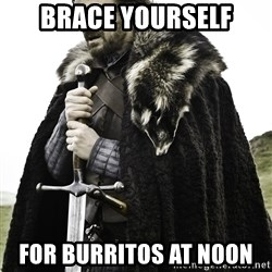 Sean Bean Game Of Thrones - Brace yourself for burritos at noon