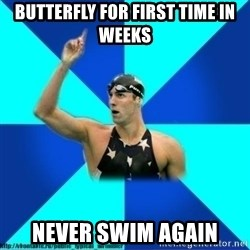 the typical swimmer - butterfly for first time in weeks never swim again
