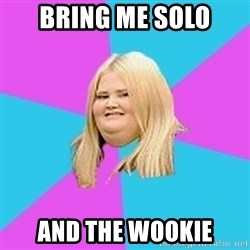 Fat Girl - BRING ME SOLO AND THE WOOKIE