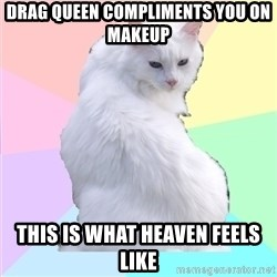 Beauty Addict Kitty - Drag queen compliments you on makeup This is what heaven feels like