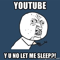 Y U No - youtube y u no let me sleep?!