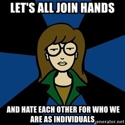 Dark Daria - let's all join hands  and hate each other for who we are as individuals