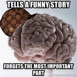 Scumbag Brain - tells a funny story forgets the most important part