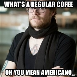 hipster Barista - what's a regular cofee oh you mean americano