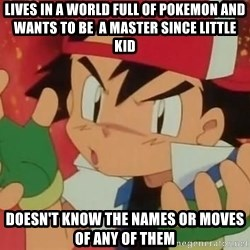 Y U NO ASH - Lives in a world full of pokemon and wants to be  a master since little kid doesn't know the names or moves of any of them