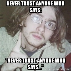 """Pointing finger guy - NEVER TRUST ANYONE WHO SAYS: """"NEVER TRUST ANYONE WHO SAYS..."""""""