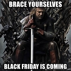 Eddard Stark - Brace yourselves black friday is coming
